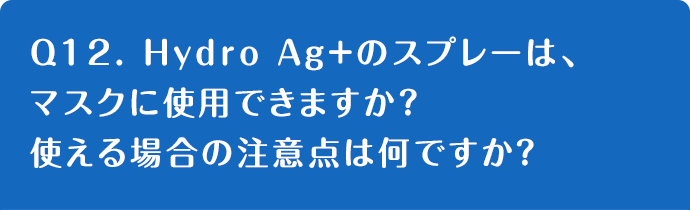 Q12. Hydro Ag+のスプレーは、マスクに使用できますか?使える場合の注意点は何ですか?