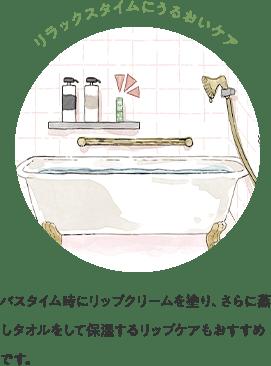 リラックスタイムにうるおいケア バスタイム時にリップクリームを塗り、さらに蒸しタオルをして保湿するリップケアもおすすめです。