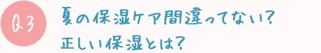 Q3:夏の保湿ケア間違ってない?正しい保湿とは?