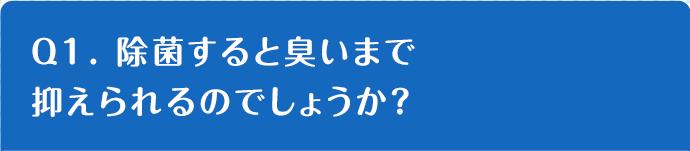 Q1. 除菌すると臭いまで抑えられるのでしょうか?