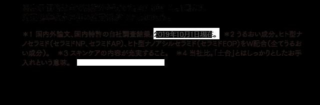 ※表示価格は全て税抜き金額です。2019年10月1日より、消費税率改定に伴い消費税が10%となります。*1 国内外論文、国内特許の自社調査結果。2019年10月1日現在。 *2 うるおい成分。ヒト型ナノセラミド(セラミドNP、セラミドAP)、ヒト型ナノアシルセラミド(セラミドEOP)をW配合(全てうるおい成分)。 *3 スキンケアの内容が充実すること。 *4 当社比。「土台」とはしっかりとしたお手入れという意味。