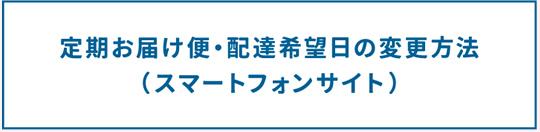 定期お届け便・配達希望日の変更方法(スマートフォンサイト)