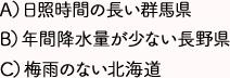 A)日照時間の長い群馬県 B)年間降水量が少ない長野県 C)梅雨のない北海道