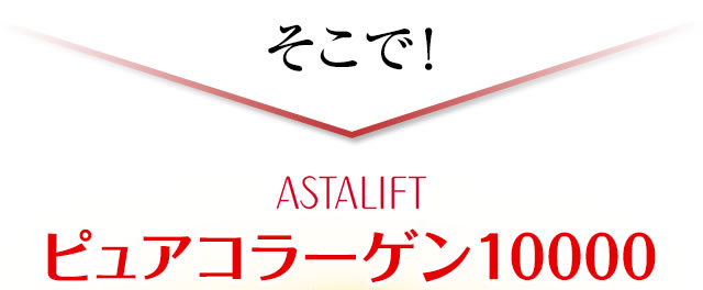 そこで ASTALIFT ピュアコラーゲン10000