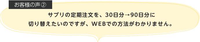 サプリの定期注文を、30日分→90日分に切り替えたいのですが、WEBでの方法がわかりません。