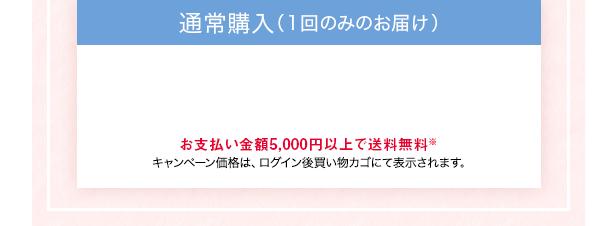 通常購入(1回のみのお届け)お支払い金額5,000円以上で送料無料※ キャンペーン価格は、ログイン後買い物カゴにて表示されます。