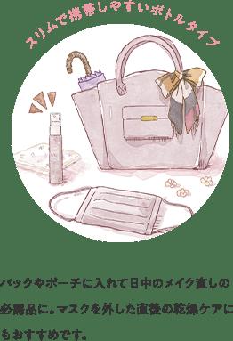 スリムで携帯しやすいボトルタイプ バックやポーチに入れて日中のメイク直しの必需品に。マスクを外した直後の乾燥ケアにもおすすめです。