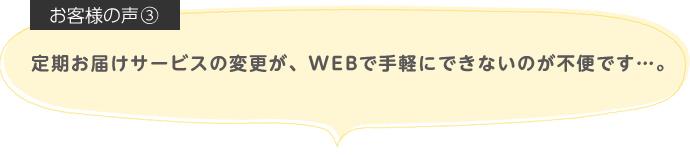 定期お届けサービスの変更が、WEBで手軽にできないのが不便です…。