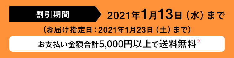 割引期間 2021年1月13日(水)まで (お届け指定日:2021年1月23日(土)まで) お支払い金額合計5,000円以上で送料無料※