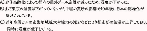 A)少子高齢化によって都内の屋外プール施設が減ったため、湿度が下がった。 B)まだ東京の湿度は下がっていないが、中国の黄砂の影響で10年後に日本の乾燥化が懸念されている。 C)近年高層ビルの密集地域拡大や緑地の減少などにより都市部の気温が上昇しており、同時に湿度が低下している。