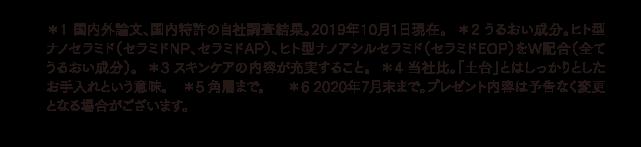 *1 国内外論文、国内特許の自社調査結果。2019年10月1日現在。  *2 うるおい成分。ヒト型ナノセラミド(セラミドNP、セラミドAP)、ヒト型ナノアシルセラミド(セラミドEOP)をW配合(全てうるおい成分)。  *3 スキンケアの内容が充実すること。  *4 当社比。「土台」とはしっかりとしたお手入れという意味。 *5 角層まで。 *6 2020年6月末まで。