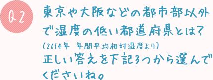 Q2. 東京や大阪などの都市部以外で湿度の低い都道府県とは?(2014年 年間平均相対湿度より)正しい答えを下記3つから選んでくださいね。