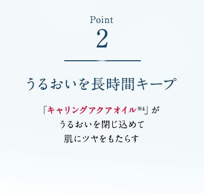 Point2 うるおいを長時間キープ 「キャリングアクアオイル※4」がうるおいを閉じ込めて肌にツヤをもたらす