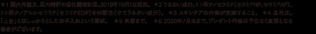*1 国内外論文、国内特許の自社調査結果。2019年10月1日現在。  *2 うるおい成分。ヒト型ナノセラミド(セラミドNP、セラミドAP)、ヒト型ナノアシルセラミド(セラミドEOP)をW配合(全てうるおい成分)。  *3 スキンケアの内容が充実すること。  *4 当社比。「土台」とはしっかりとしたお手入れという意味。 *5 角層まで。*6 2020年6月末まで。