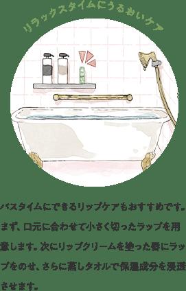 リラックスタイムにうるおいケア バスタイムにできるリップケアもおすすめです。まず、口元に合わせて小さく切ったラップを用意します。次にリップクリームを塗った唇にラップをのせ、さらに蒸しタオルで保湿成分を浸透させます。